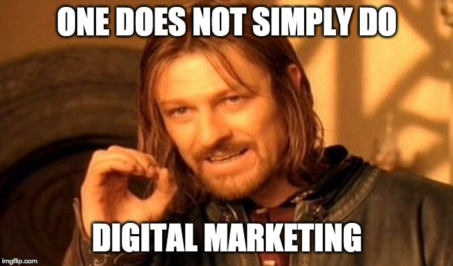 One Does Not Simply Do Digital Marketing